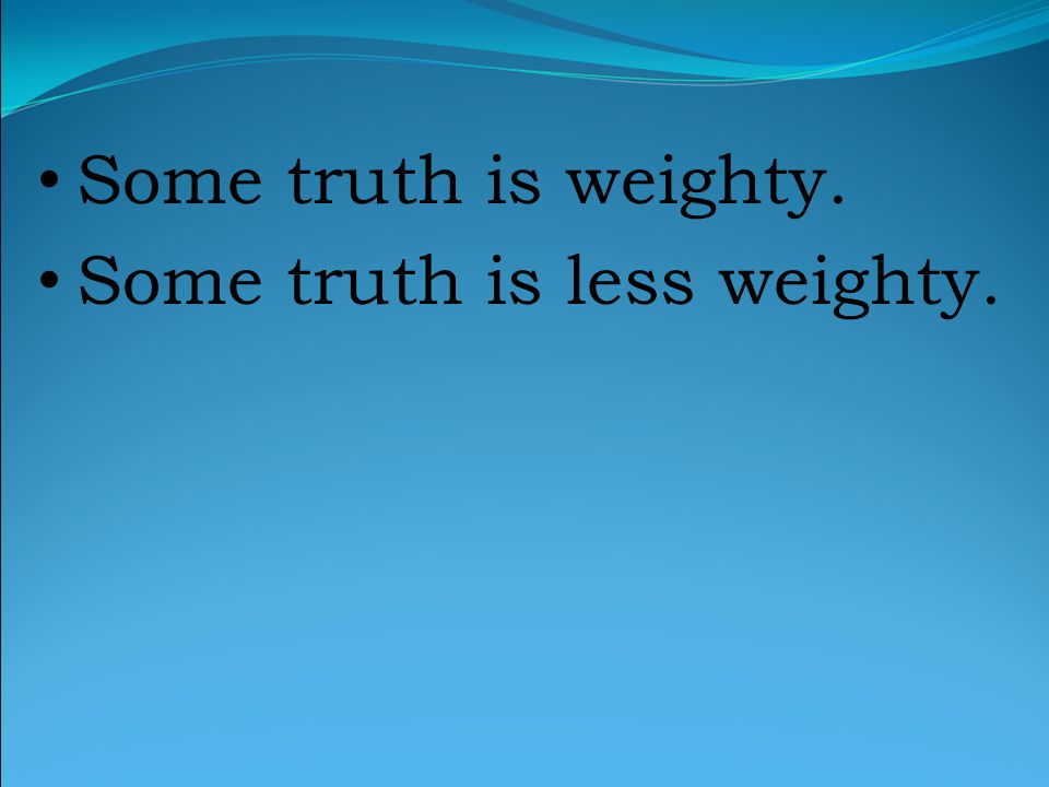 Some truth is weighty. Some truth is less weighty.