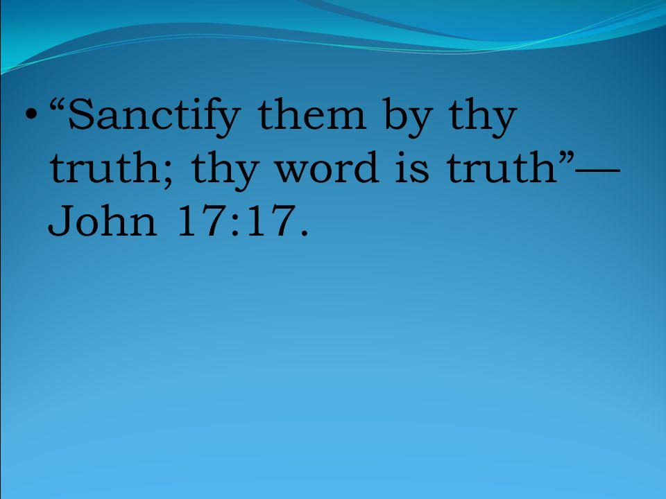 Sanctify them by thy truth; thy word is truth — John 17:17.