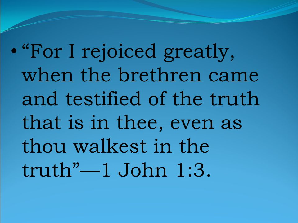 For I rejoiced greatly, when the brethren came and testified of the truth that is in thee, even as thou walkest in the truth —1 John 1:3.