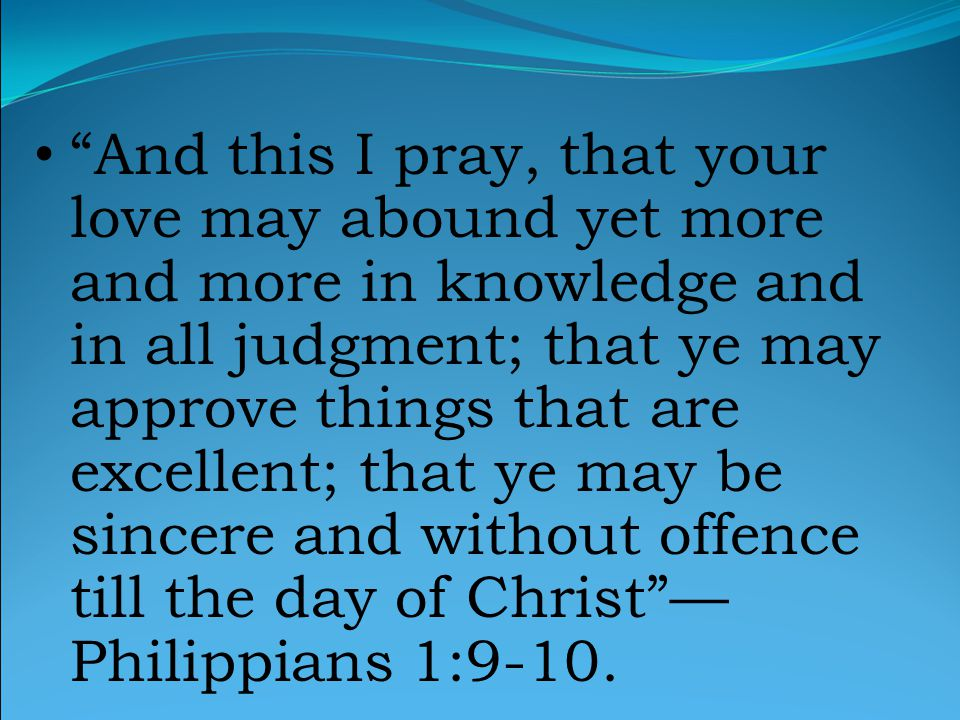 And this I pray, that your love may abound yet more and more in knowledge and in all judgment; that ye may approve things that are excellent; that ye may be sincere and without offence till the day of Christ — Philippians 1:9-10.