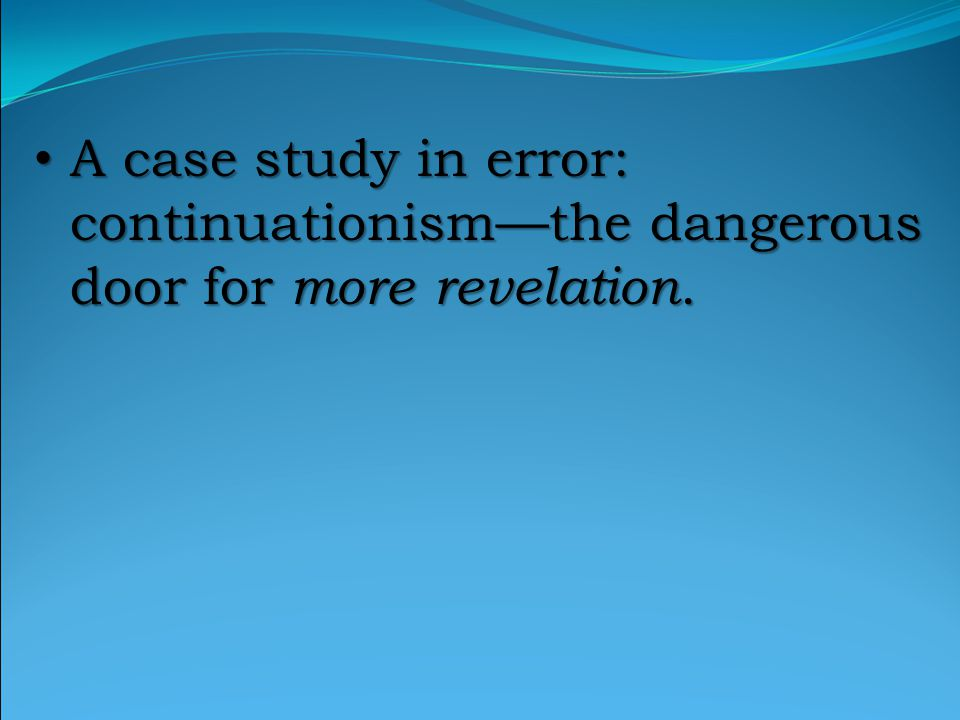 A case study in error: continuationism—the dangerous door for more revelation.