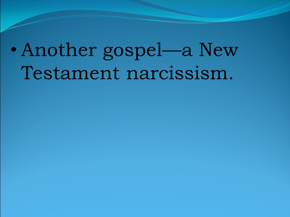 Another gospel—a New Testament narcissism.