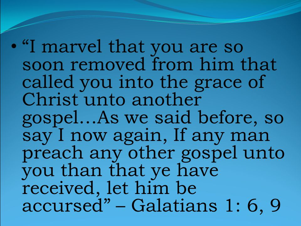 I marvel that you are so soon removed from him that called you into the grace of Christ unto another gospel…As we said before, so say I now again, If any man preach any other gospel unto you than that ye have received, let him be accursed – Galatians 1: 6, 9