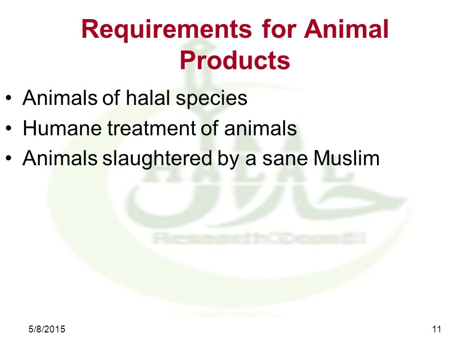 Requirements for Animal Products Animals of halal species Humane treatment of animals Animals slaughtered by a sane Muslim 5/8/201511