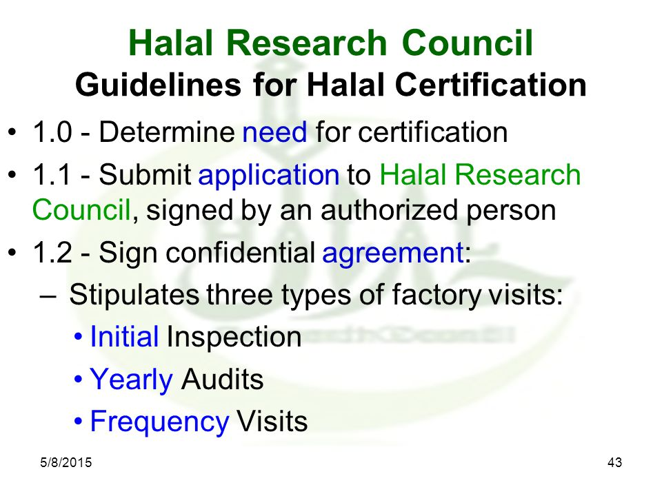 Halal Research Council Guidelines for Halal Certification 1.0 - Determine need for certification 1.1 - Submit application to Halal Research Council, signed by an authorized person 1.2 - Sign confidential agreement: – Stipulates three types of factory visits: Initial Inspection Yearly Audits Frequency Visits 5/8/201543