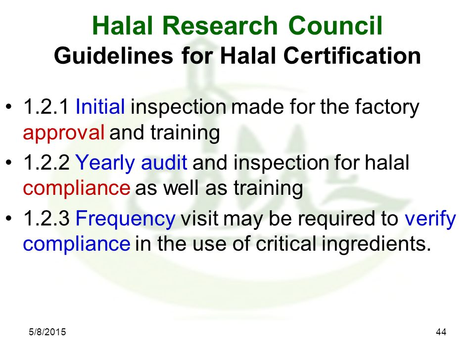 Halal Research Council Guidelines for Halal Certification 1.2.1 Initial inspection made for the factory approval and training 1.2.2 Yearly audit and inspection for halal compliance as well as training 1.2.3 Frequency visit may be required to verify compliance in the use of critical ingredients.