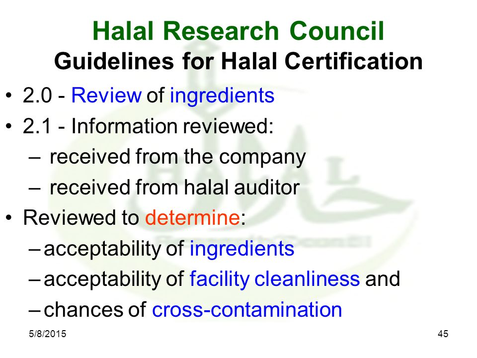 Halal Research Council Guidelines for Halal Certification 2.0 - Review of ingredients 2.1 - Information reviewed: – received from the company – received from halal auditor Reviewed to determine: –acceptability of ingredients –acceptability of facility cleanliness and –chances of cross-contamination 5/8/201545