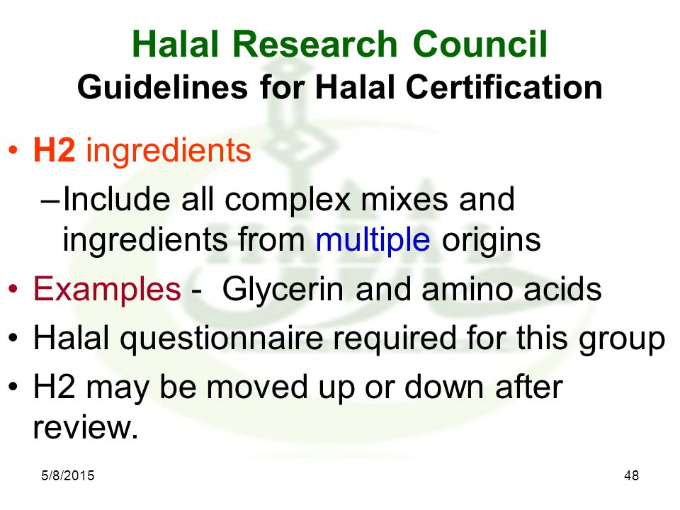 Halal Research Council Guidelines for Halal Certification H2 ingredients –Include all complex mixes and ingredients from multiple origins Examples - Glycerin and amino acids Halal questionnaire required for this group H2 may be moved up or down after review.