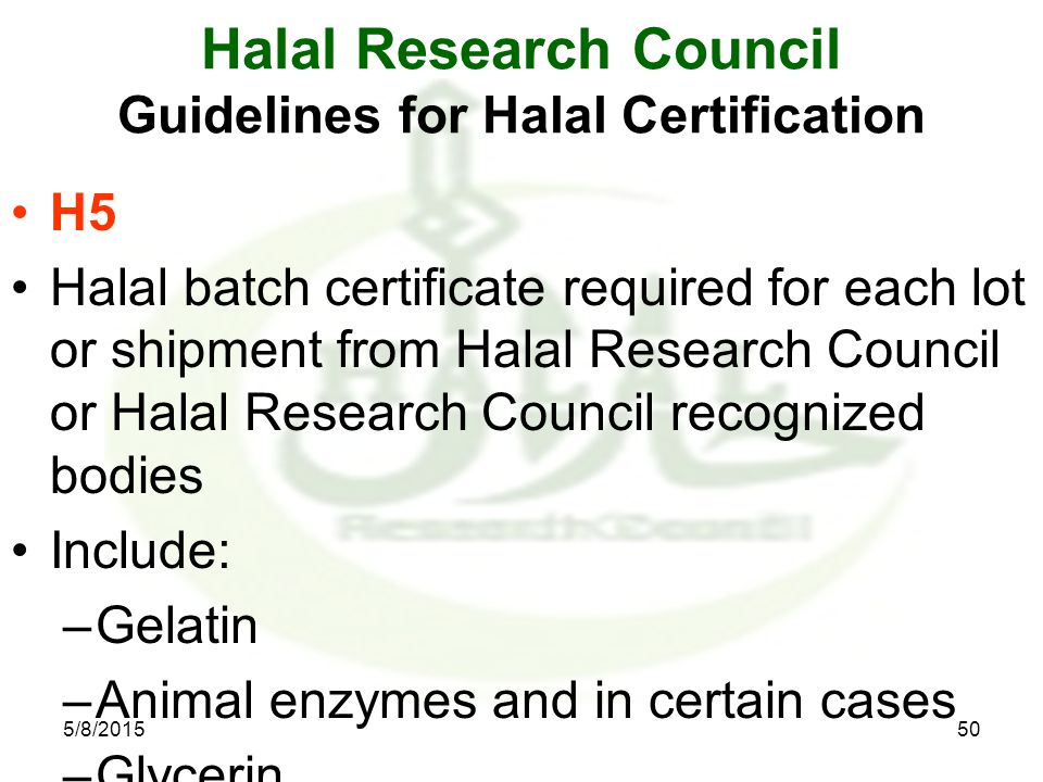 5/8/201550 Halal Research Council Guidelines for Halal Certification H5 Halal batch certificate required for each lot or shipment from Halal Research Council or Halal Research Council recognized bodies Include: –Gelatin –Animal enzymes and in certain cases –Glycerin