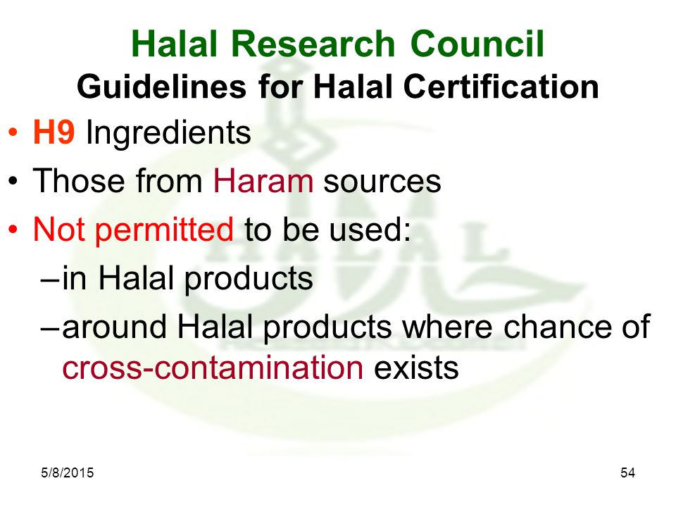Halal Research Council Guidelines for Halal Certification H9 Ingredients Those from Haram sources Not permitted to be used: –in Halal products –around Halal products where chance of cross-contamination exists 5/8/201554