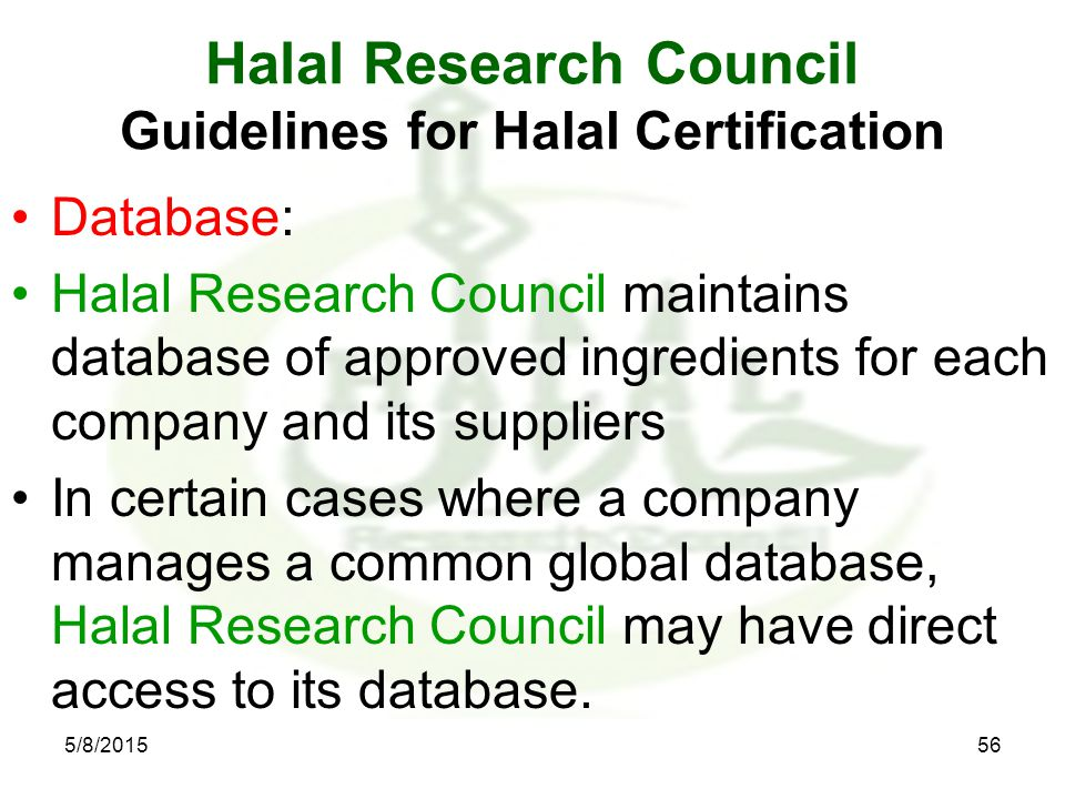 Halal Research Council Guidelines for Halal Certification Database: Halal Research Council maintains database of approved ingredients for each company and its suppliers In certain cases where a company manages a common global database, Halal Research Council may have direct access to its database.