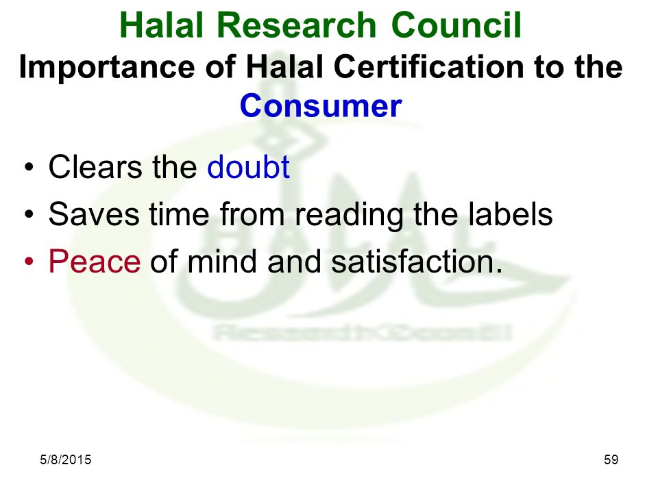 Halal Research Council Importance of Halal Certification to the Consumer Clears the doubt Saves time from reading the labels Peace of mind and satisfaction.