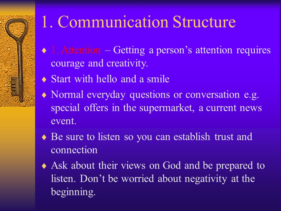 1. Communication Structure  1. Attention – Getting a person's attention requires courage and creativity.  Start with hello and a smile  Normal ever