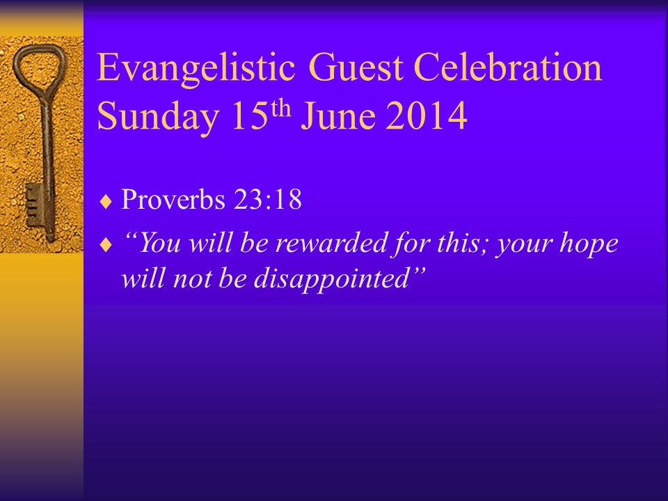 Evangelistic Guest Celebration Sunday 15 th June 2014  Proverbs 23:18  You will be rewarded for this; your hope will not be disappointed
