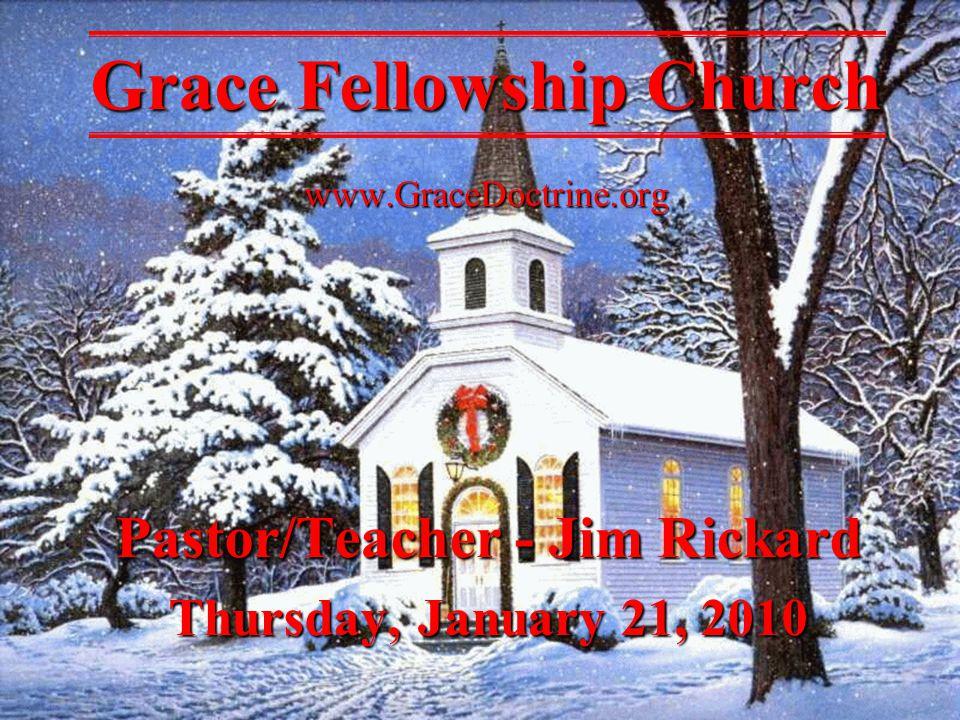 Pastor/Teacher - Jim Rickard Thursday, January 21, 2010 Grace Fellowship Church www.GraceDoctrine.org