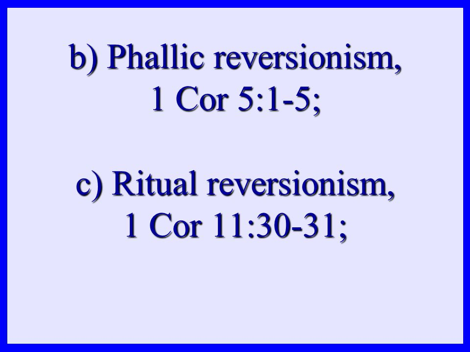 b) Phallic reversionism, 1 Cor 5:1-5; c) Ritual reversionism, 1 Cor 11:30-31;