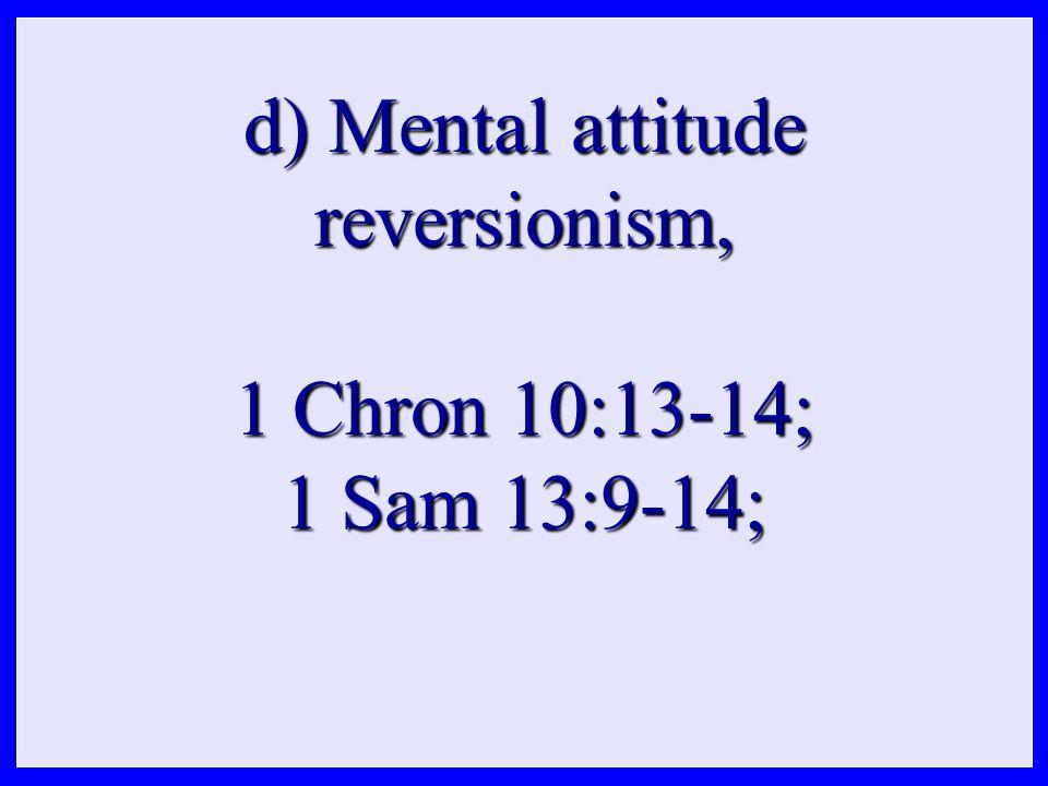 d) Mental attitude reversionism, 1 Chron 10:13-14; 1 Sam 13:9-14;