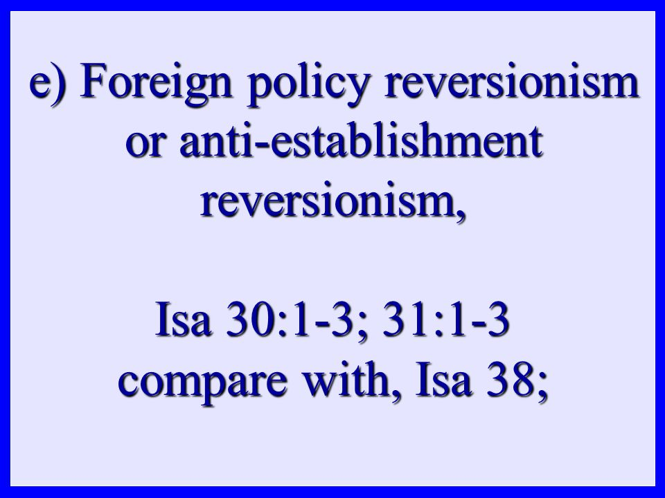 e) Foreign policy reversionism or anti-establishment reversionism, Isa 30:1-3; 31:1-3 compare with, Isa 38;