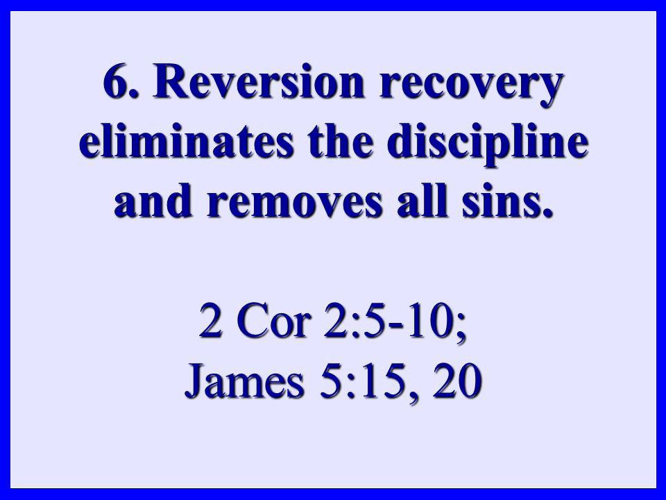 6. Reversion recovery eliminates the discipline and removes all sins. 2 Cor 2:5-10; James 5:15, 20