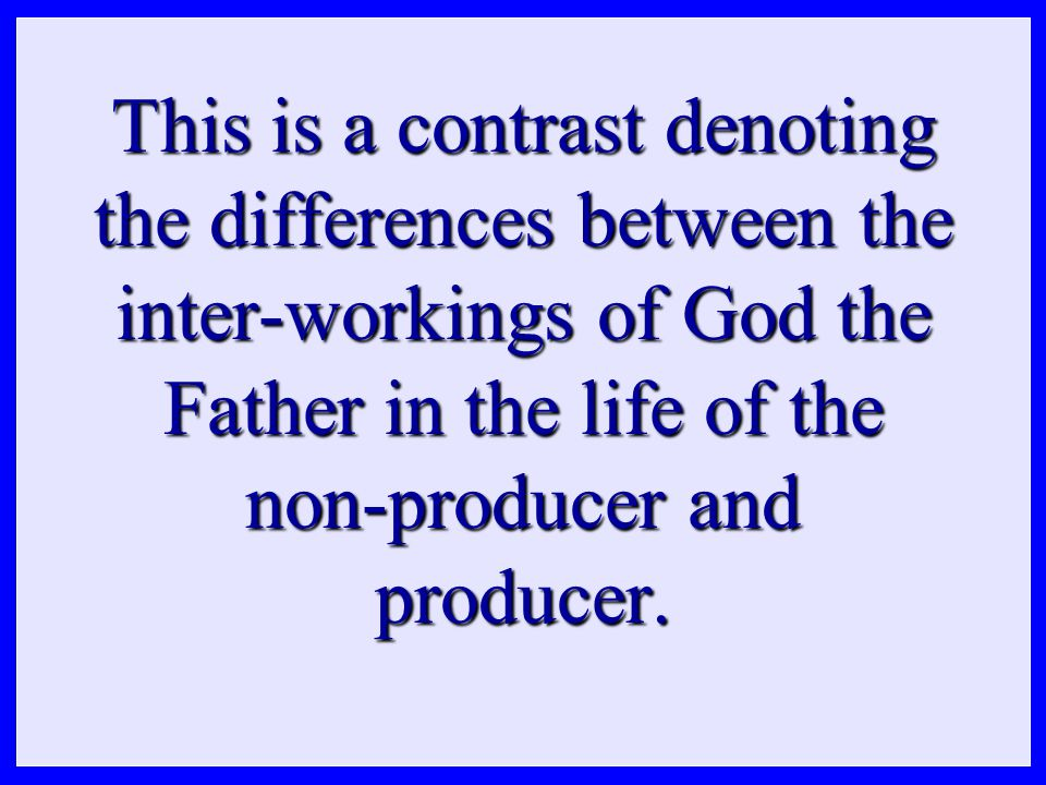 This is a contrast denoting the differences between the inter-workings of God the Father in the life of the non-producer and producer.