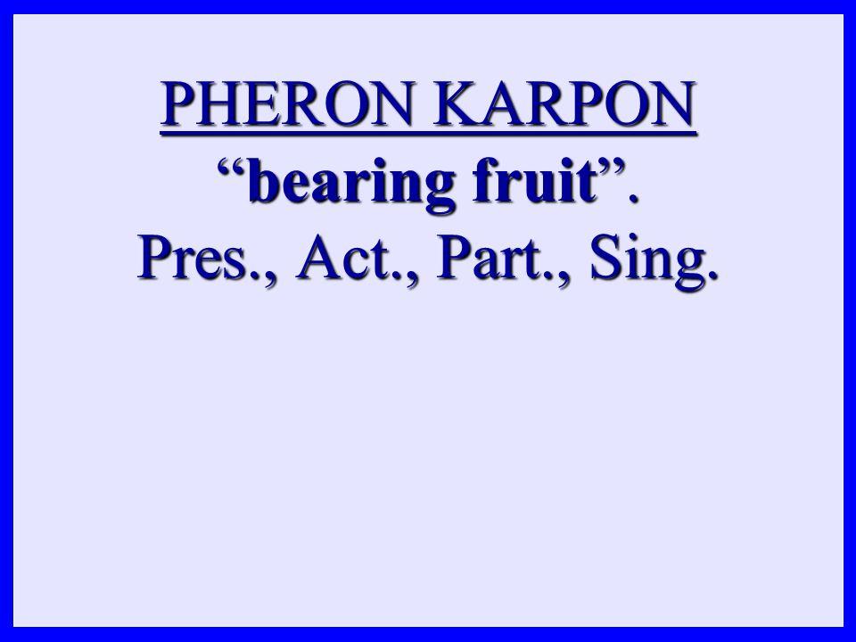 PHERON KARPON bearing fruit . Pres., Act., Part., Sing.