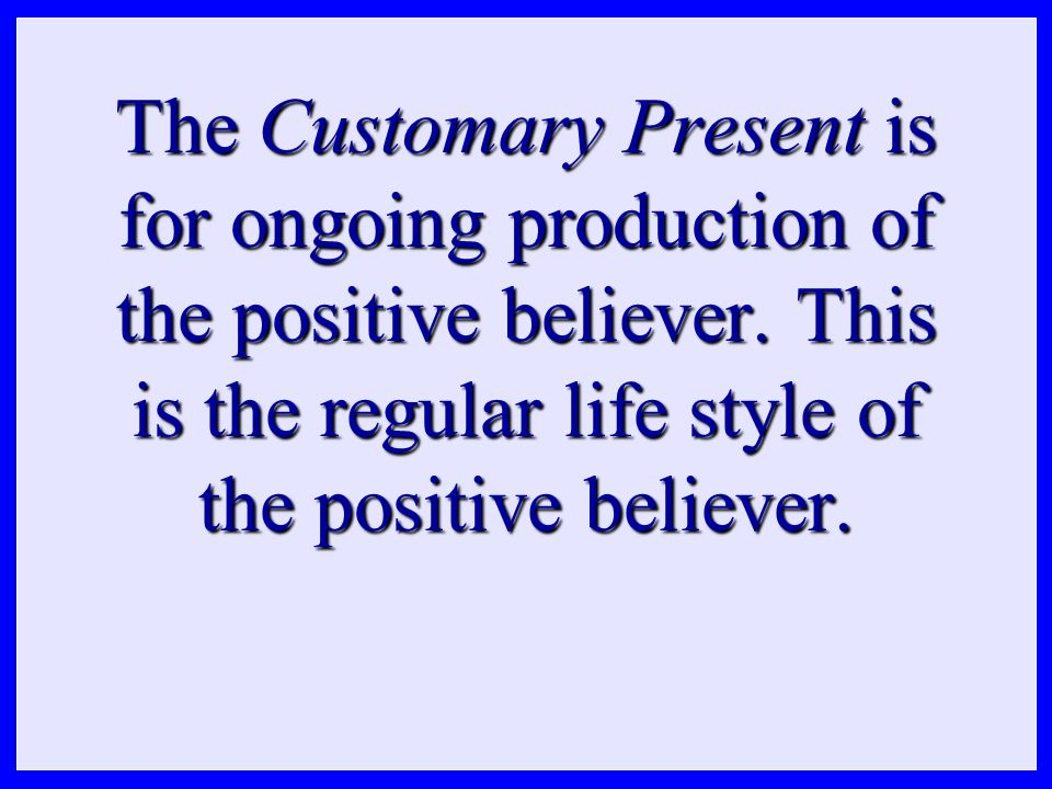 The Customary Present is for ongoing production of the positive believer. This is the regular life style of the positive believer.