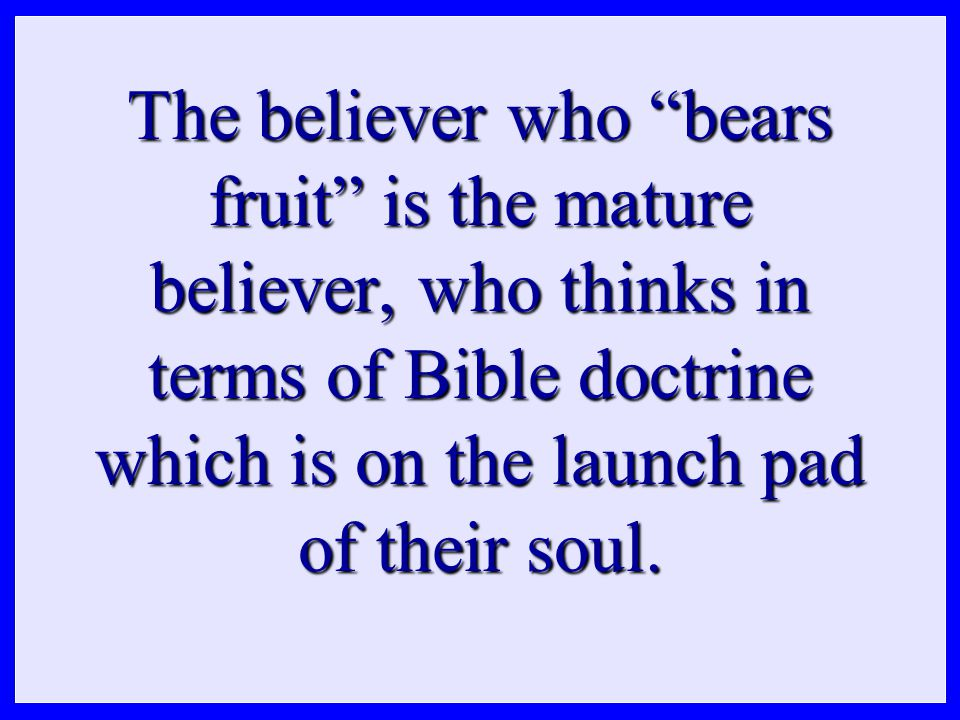 """The believer who """"bears fruit"""" is the mature believer, who thinks in terms of Bible doctrine which is on the launch pad of their soul."""