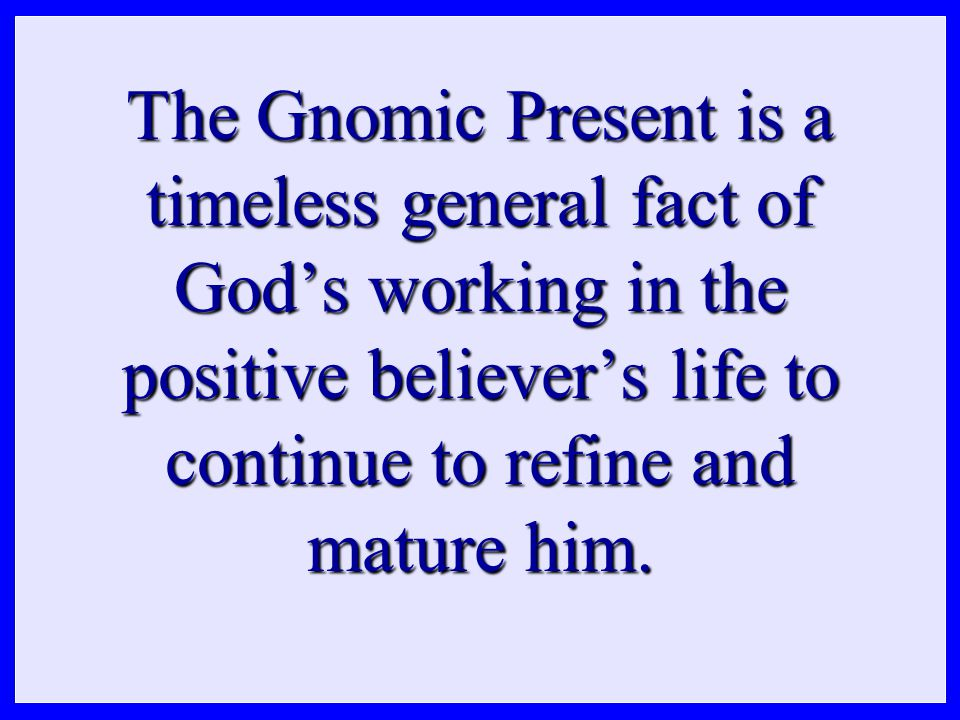 The Gnomic Present is a timeless general fact of God's working in the positive believer's life to continue to refine and mature him.
