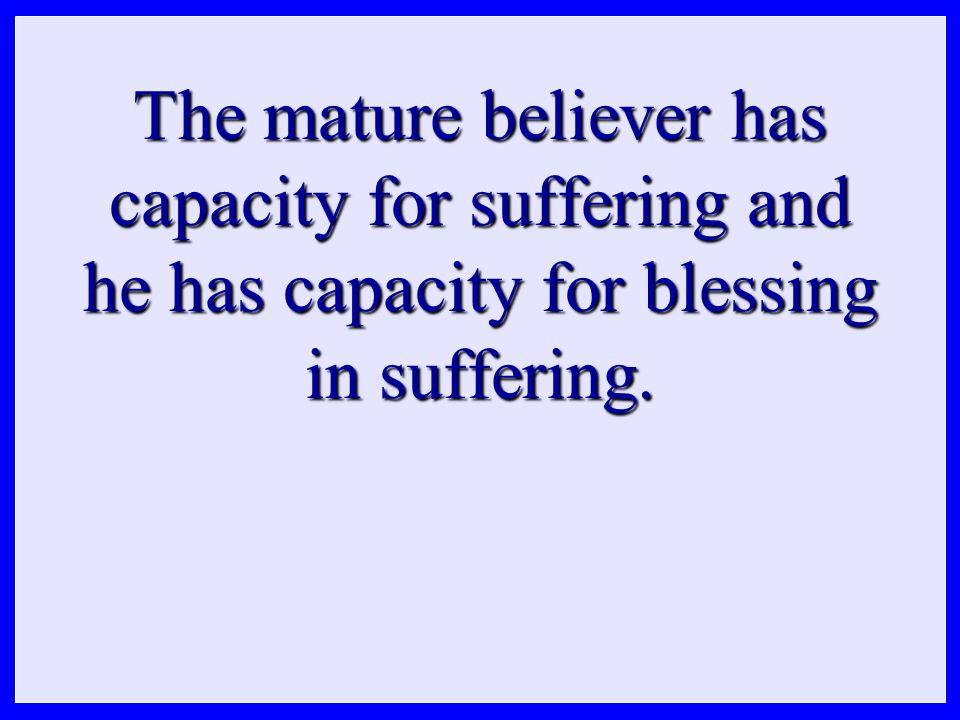 The mature believer has capacity for suffering and he has capacity for blessing in suffering.
