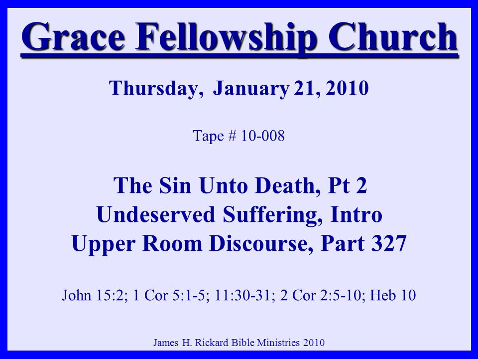 Grace Fellowship Church Grace Fellowship Church Thursday, January 21, 2010 Tape # 10-008 The Sin Unto Death, Pt 2 Undeserved Suffering, Intro Upper Room Discourse, Part 327 John 15:2; 1 Cor 5:1-5; 11:30-31; 2 Cor 2:5-10; Heb 10 James H.