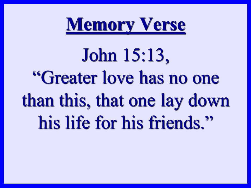 Memory Verse John 15:13, Greater love has no one than this, that one lay down his life for his friends.