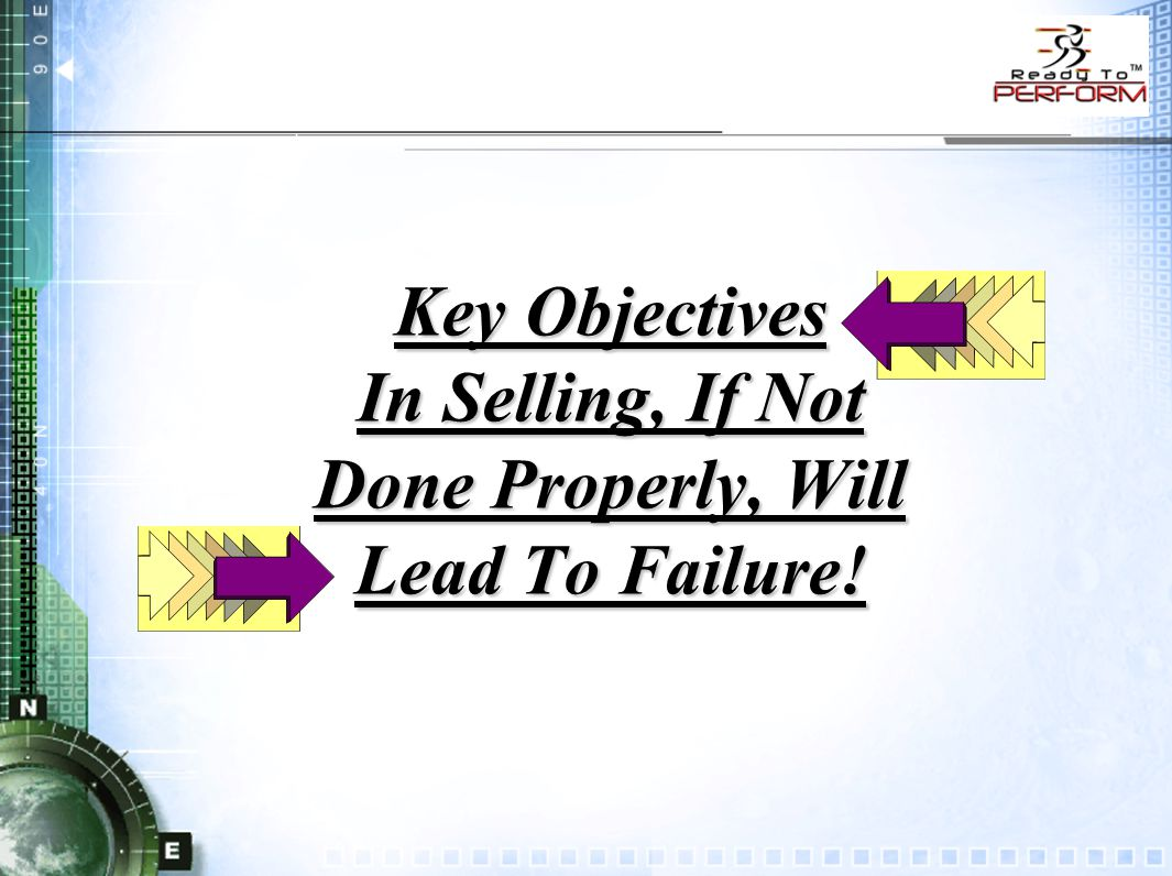 Key Objectives In Selling, If Not Done Properly, Will Lead To Failure!