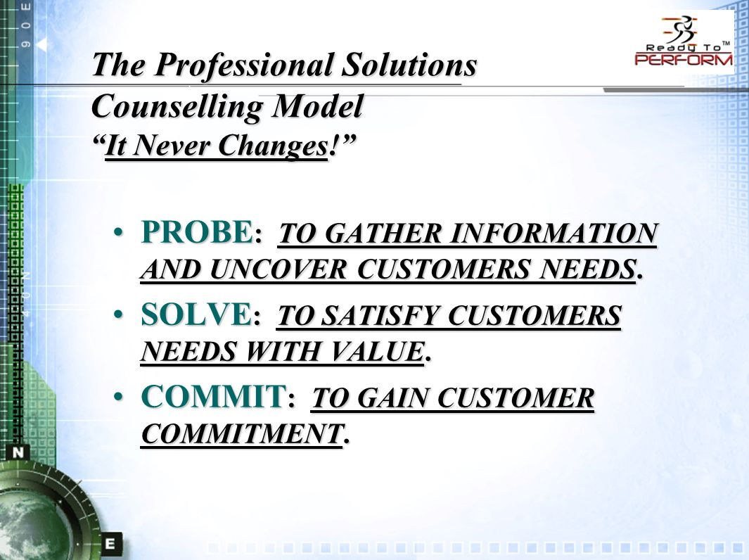 The Professional Solutions Counselling Model It Never Changes! PROBE : TO GATHER INFORMATION AND UNCOVER CUSTOMERS NEEDS.PROBE : TO GATHER INFORMATION AND UNCOVER CUSTOMERS NEEDS.