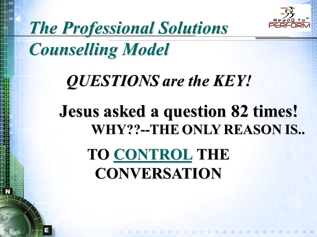 The Professional Solutions Counselling Model QUESTIONS are the KEY! Jesus asked a question 82 times! WHY??--THE ONLY REASON IS.. TO CONTROL THE CONVER