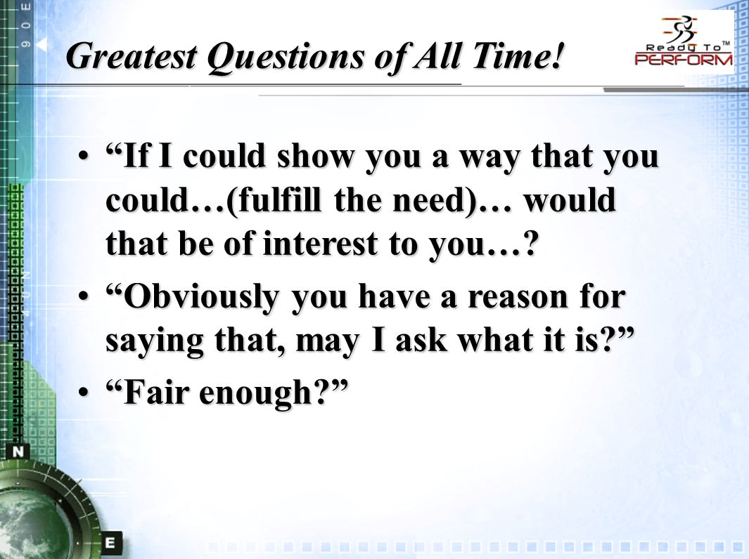 """Greatest Questions of All Time! """"If I could show you a way that you could…(fulfill the need)… would that be of interest to you…?""""If I could show you a"""