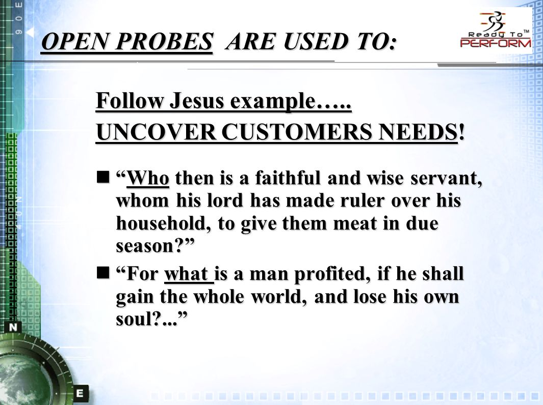 OPEN PROBES ARE USED TO: Follow Jesus example….. UNCOVER CUSTOMERS NEEDS.