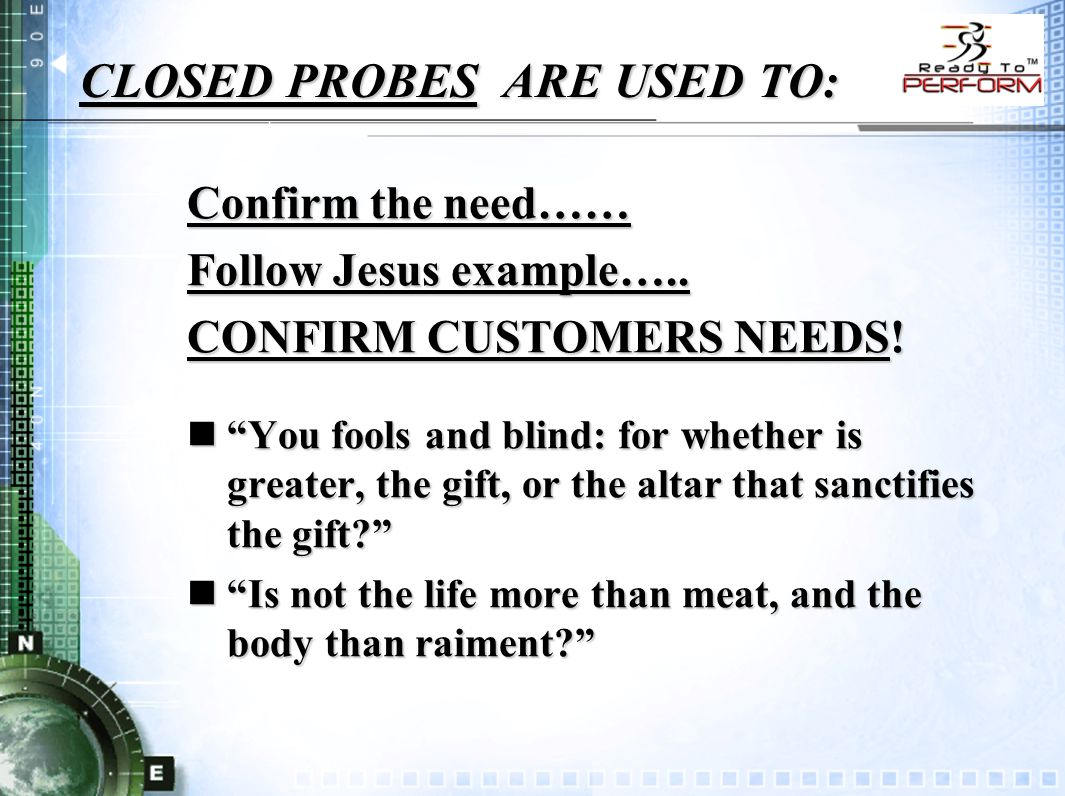 """CLOSED PROBES ARE USED TO: Confirm the need…… Follow Jesus example….. CONFIRM CUSTOMERS NEEDS! n""""You fools and blind: for whether is greater, the gift"""