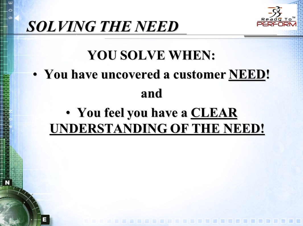 SOLVING THE NEED YOU SOLVE WHEN: You have uncovered a customer NEED!You have uncovered a customer NEED!and You feel you have a CLEAR UNDERSTANDING OF THE NEED!You feel you have a CLEAR UNDERSTANDING OF THE NEED!