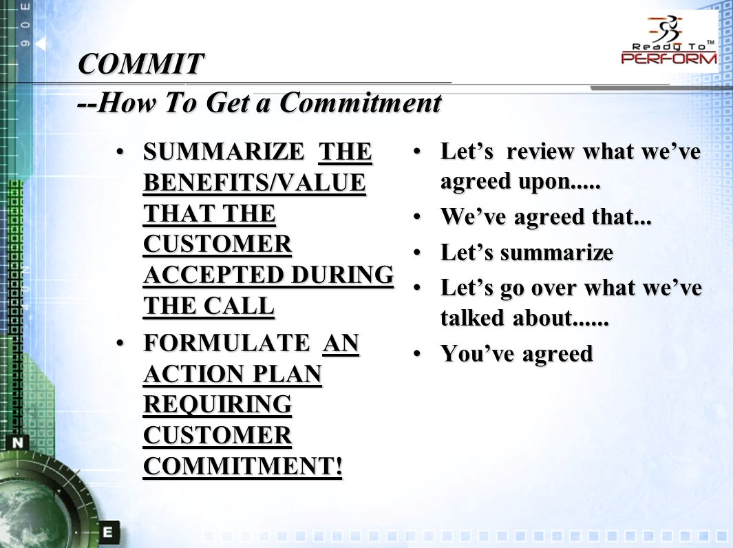 COMMIT --How To Get a Commitment SUMMARIZE THE BENEFITS/VALUE THAT THE CUSTOMER ACCEPTED DURING THE CALLSUMMARIZE THE BENEFITS/VALUE THAT THE CUSTOMER