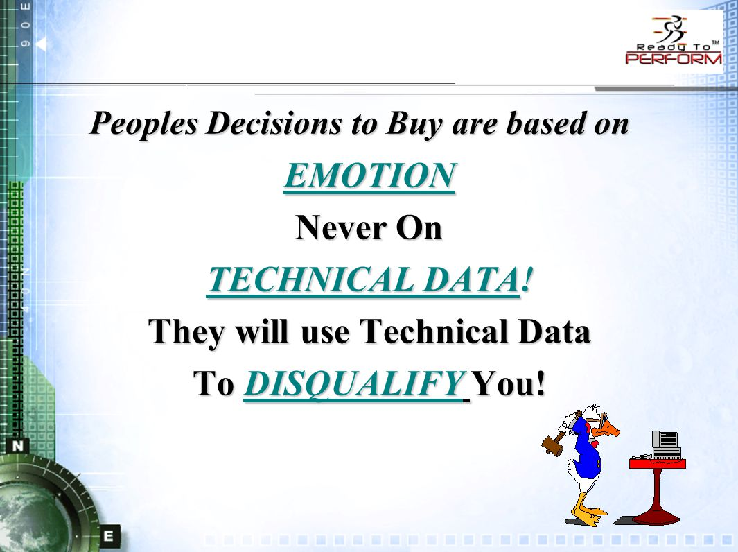 Peoples Decisions to Buy are based on EMOTION Never On TECHNICAL DATA! They will use Technical Data To DISQUALIFY You!