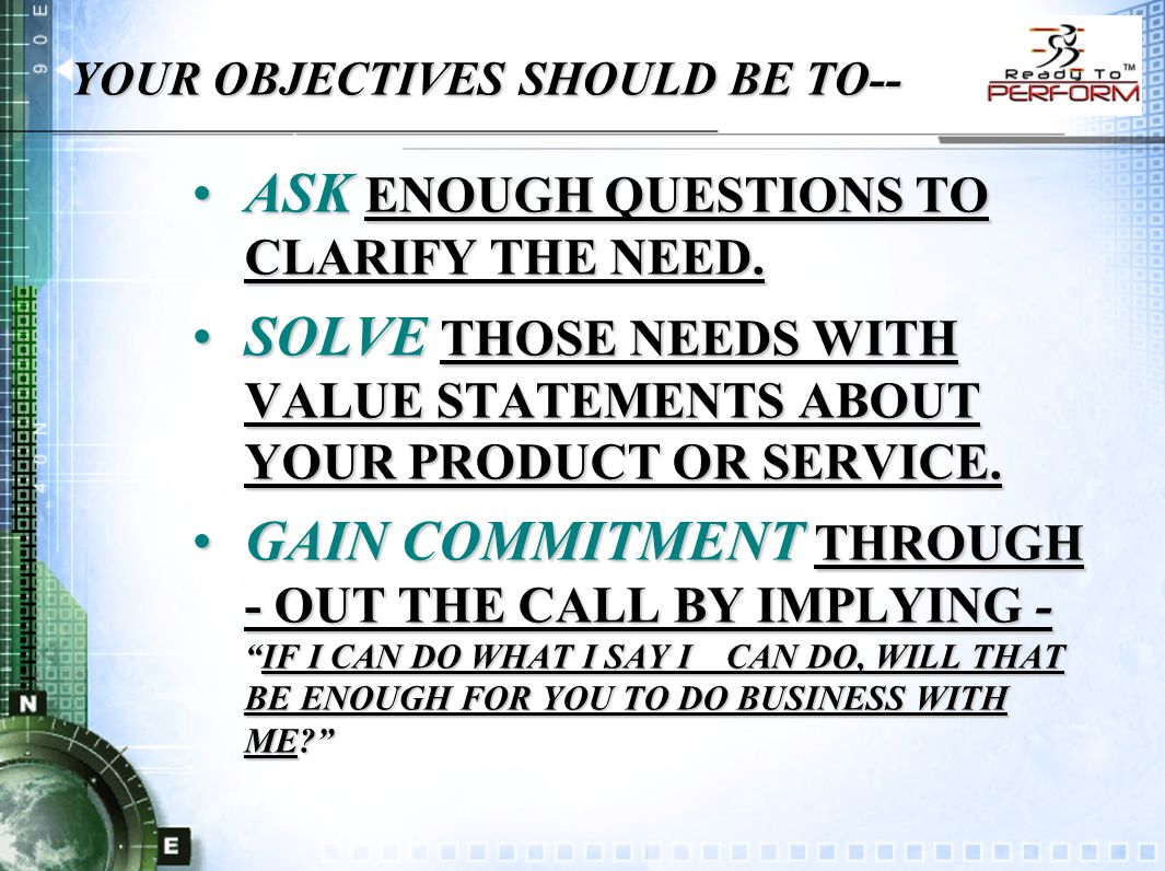 YOUR OBJECTIVES SHOULD BE TO-- ASK ENOUGH QUESTIONS TO CLARIFY THE NEED.ASK ENOUGH QUESTIONS TO CLARIFY THE NEED.