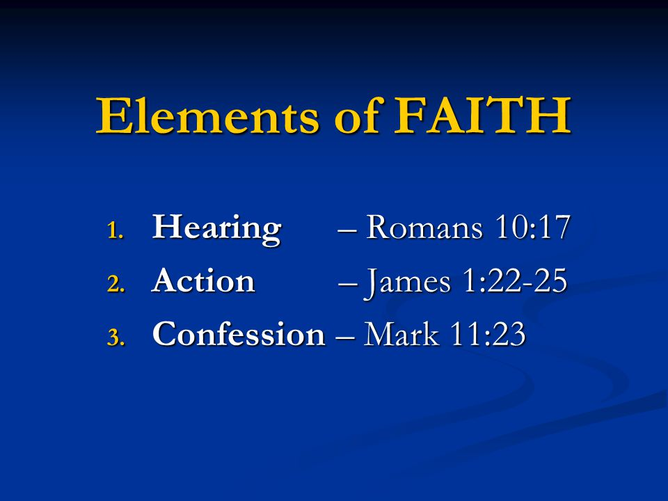 Elements of FAITH 1. Hearing – Romans 10:17 2. Action – James 1:22-25 3. Confession – Mark 11:23
