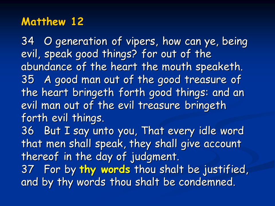 Matthew 12 34 O generation of vipers, how can ye, being evil, speak good things? for out of the abundance of the heart the mouth speaketh. 35 A good m