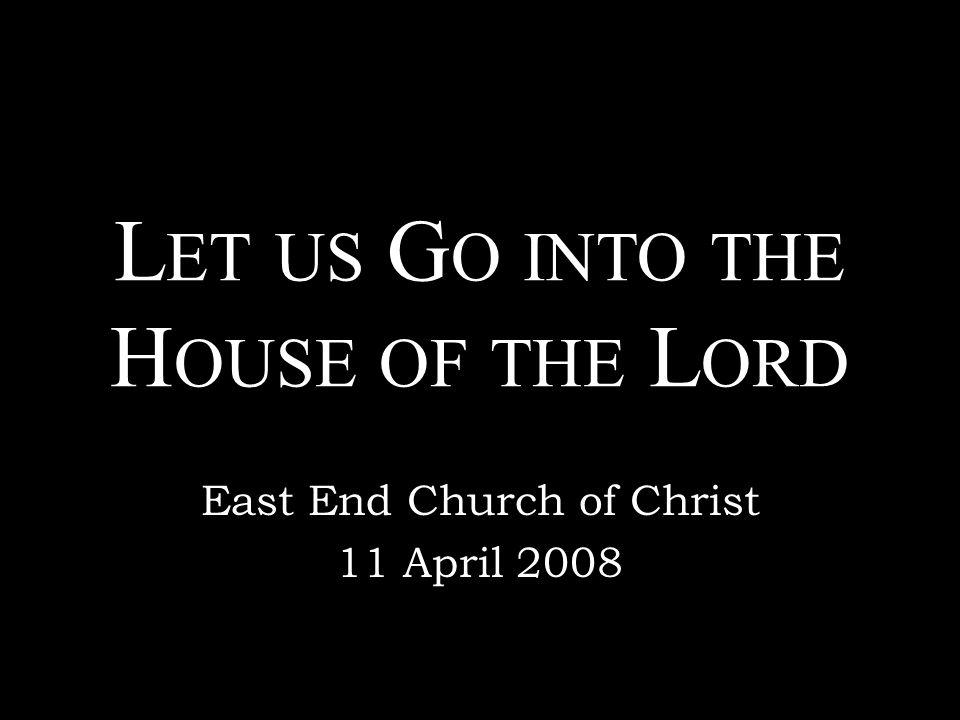 L ET US G O INTO THE H OUSE OF THE L ORD East End Church of Christ 11 April 2008