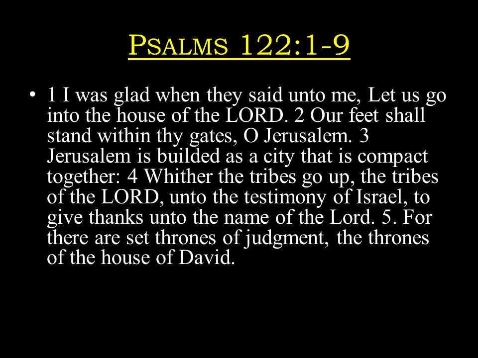 P SALMS 122:1-9 1 I was glad when they said unto me, Let us go into the house of the LORD.