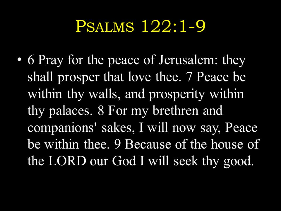 P SALMS 122:1-9 6 Pray for the peace of Jerusalem: they shall prosper that love thee.