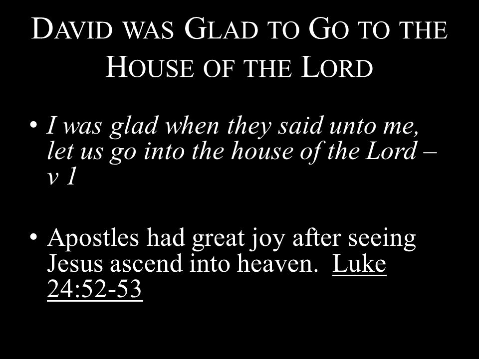 D AVID WAS G LAD TO G O TO THE H OUSE OF THE L ORD I was glad when they said unto me, let us go into the house of the Lord – v 1 Apostles had great joy after seeing Jesus ascend into heaven.