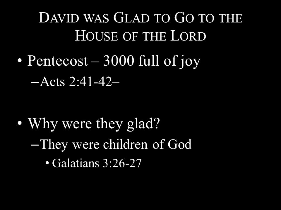 D AVID WAS G LAD TO G O TO THE H OUSE OF THE L ORD Pentecost – 3000 full of joy – Acts 2:41-42– Why were they glad.