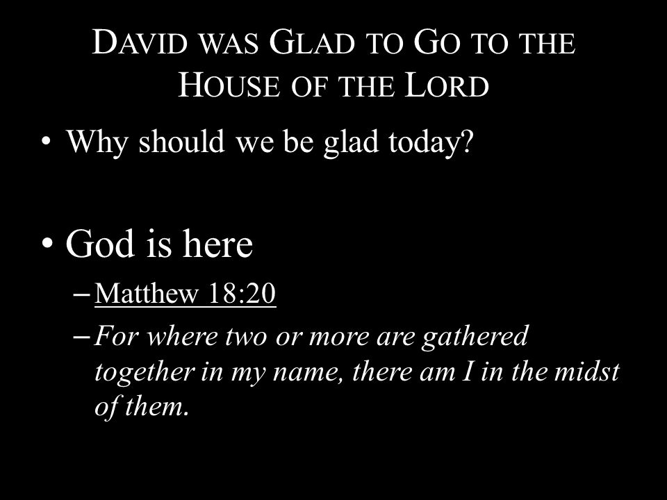 D AVID WAS G LAD TO G O TO THE H OUSE OF THE L ORD Why should we be glad today? God is here – Matthew 18:20 – For where two or more are gathered toget