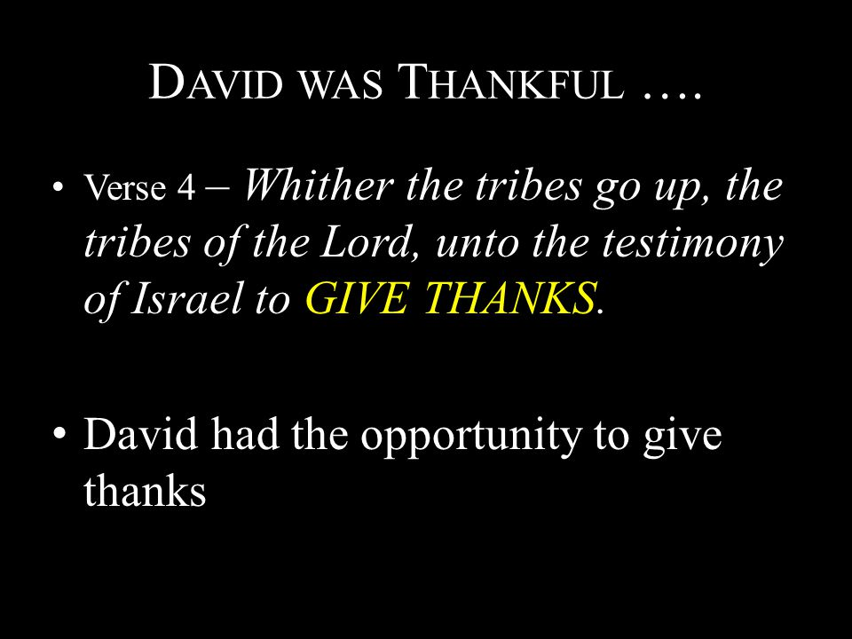 D AVID WAS T HANKFUL …. Verse 4 – Whither the tribes go up, the tribes of the Lord, unto the testimony of Israel to GIVE THANKS. David had the opportu